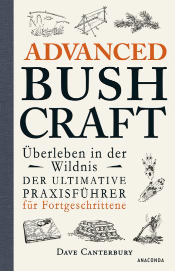 Advanced Bushcraft - Überleben in der Wildnis. Der ultimative Praxisführer für Fortgeschrittene.