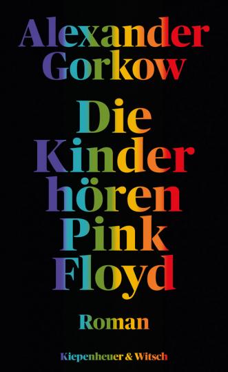 Alexander Gorkow. Die Kinder hören Pink Floyd. Roman.