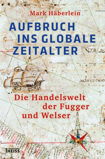 Aufbruch ins globale Zeitalter. Die Handelswelt der Fugger und Welser.