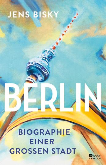 Berlin. Biographie einer großen Stadt.