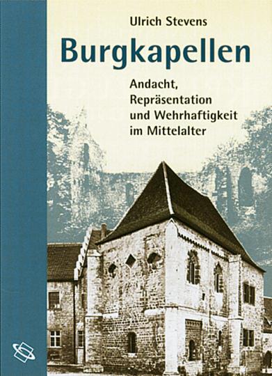 Burgkapellen - Andacht, Repräsentation und Wehrhaftigkeit im Mittelalter