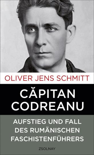 Capitan Codreanu. Aufstieg und Fall des rumänischen Faschistenführers.