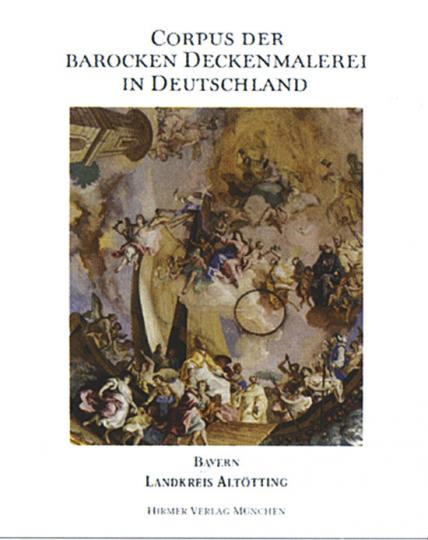 Corpus der barocken Deckenmalerei in Deutschland Band 9. Landkreis Altötting