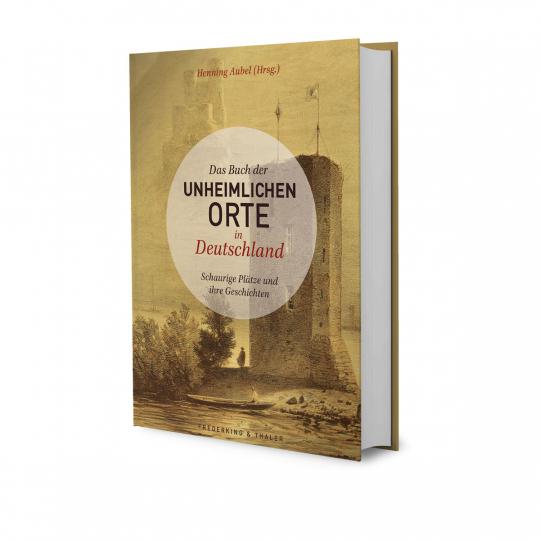 Das Buch der unheimlichen Orte in Deutschland. Schaurige Plätze und ihre Geschichten.