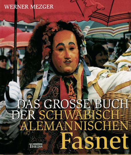 Das große Buch der schwäbisch-alemannischen Fasnet Ursprünge, Entwicklungen und Erscheinungsformen organisierter Narretei in Südwestdeutschland