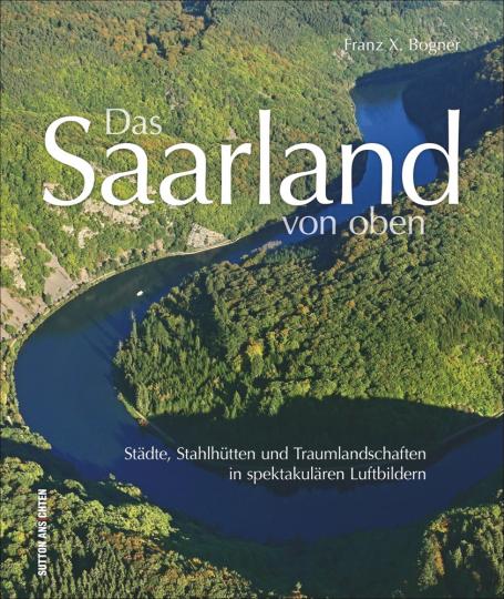 Das Saarland von oben. Städte, Stahlhütten und Traumlandschaften in spektakulären Luftbildern.
