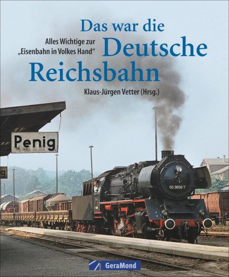 Das war die Deutsche Reichsbahn. Alles Wichtige zur »Eisenbahn in Volkes Hand«.