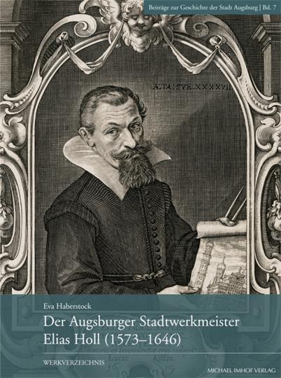Der Augsburger Stadtwerkmeister Elias Holl (1573-1646). Werkverzeichnis.