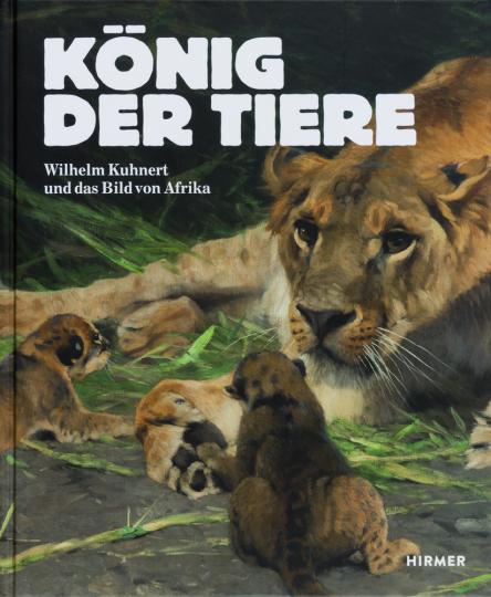 König der Tiere. Wilhelm Kuhnert und das Bild von Afrika.