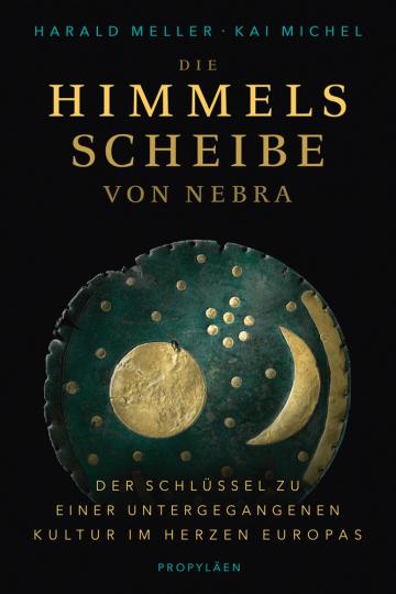 Die Himmelsscheibe von Nebra. Der Schlüssel zu einer untergegangenen Kultur im Herzen Europas.