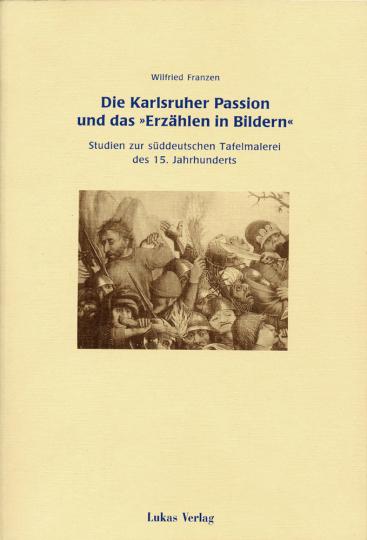 Die Karlsruher Passion und das »Erzählen in Bildern«. Studien zur süddeutschen Tafelmalerei des 15. Jahrhunderts.