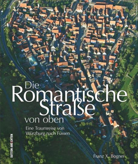 Die Romantische Straße von oben. Eine Traumreise von Würzburg nach Füssen.