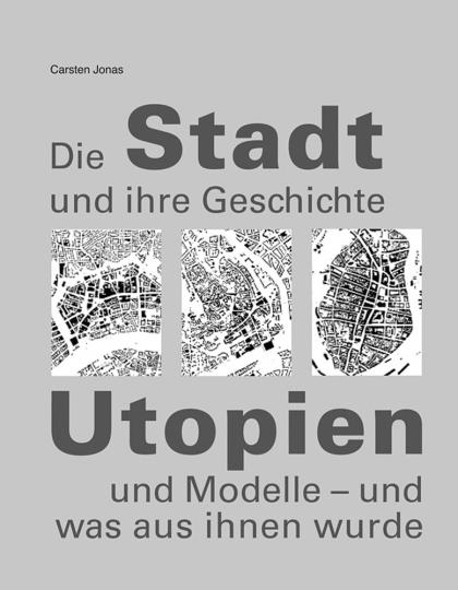 Die Stadt und ihre Geschichte. Utopien und Modelle - und was aus ihnen wurde.