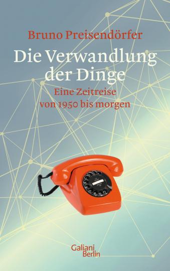 Die Verwandlung der Dinge. Eine Zeitreise von 1950 bis morgen.