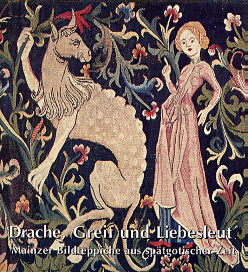 Drache, Greif und Liebesleut. Mainzer Bildteppiche aus spätgotischer Zeit.