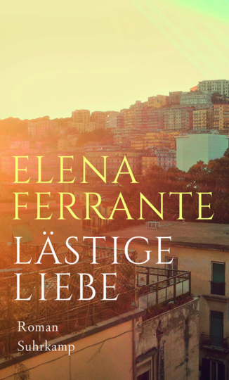 Elena Ferrante. Lästige Liebe. Roman.
