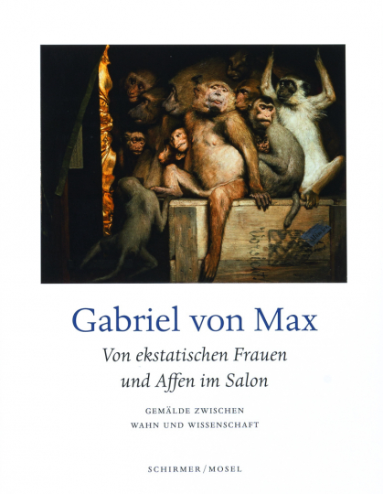 Gabriel von Max. Von ekstatischen Frauen und Affen im Salon. Gemälde zwischen Wahn und Wissenschaft.
