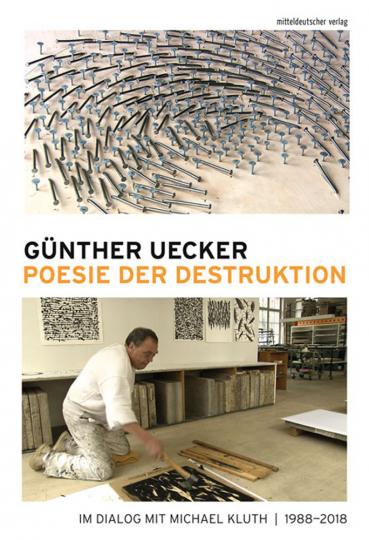 Günther Uecker. Poesie der Destruktion. Im Dialog mit Michael Kluth 1988-2018.
