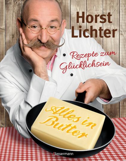 Horst Lichter. Alles in Butter. Rezepte zum Glücklichsein.