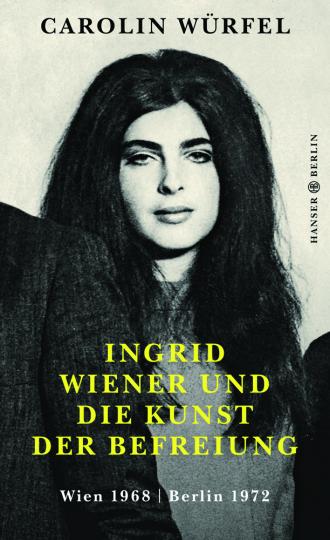 Ingrid Wiener und die Kunst der Befreiung. Wien 1968. Berlin 1972.