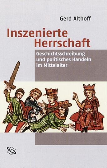 Inszenierte Herrschaft - Geschichtsschreibung und politisches Handeln im Mittelalter