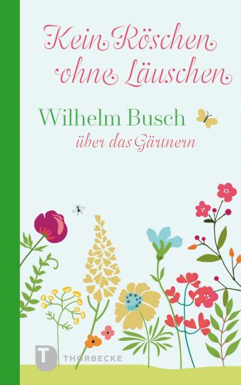 Kein Röschen ohne Läuschen. Wilhelm Busch über das Gärtnern.