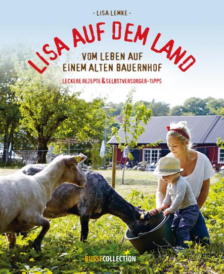 Lisa auf dem Land. Vom Leben auf einem alten Bauernhof. Praktische Tipps für Selbstversorger und leckere Rezepte.