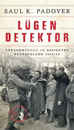 Lügendetektor. Vernehmungen im besiegten Deutschland 1944/45.