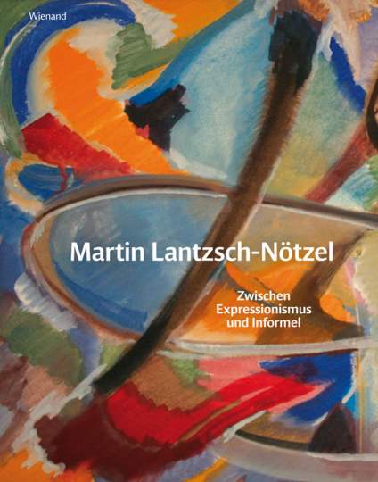Martin Lantzsch-Nötzel. Zwischen Expressionismus und Informel.