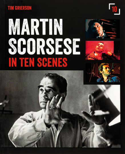 Martin Scorsese in Ten Scenes. The Stories behind the Key Moments of a Cinematic Genius.