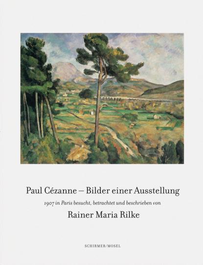 Paul Cézanne - Bilder einer Ausstellung. 1907 in Paris besucht, betrachtet und beschrieben von Rainer Maria Rilke.