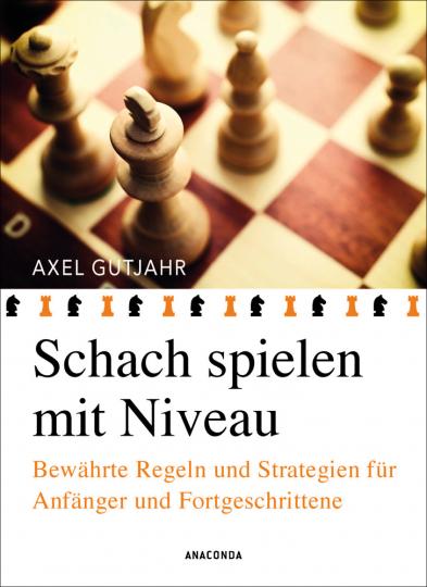Schach spielen mit Niveau. Bewährte Regeln und Strategien für Anfänger und Fortgeschrittene.