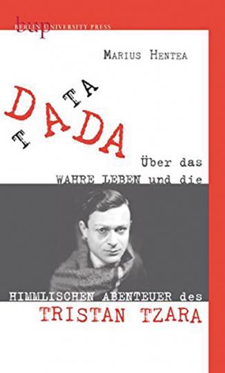 Tata Dada. Über das wahre Leben und die himmlischen Abenteuer von Tristan Tzara.
