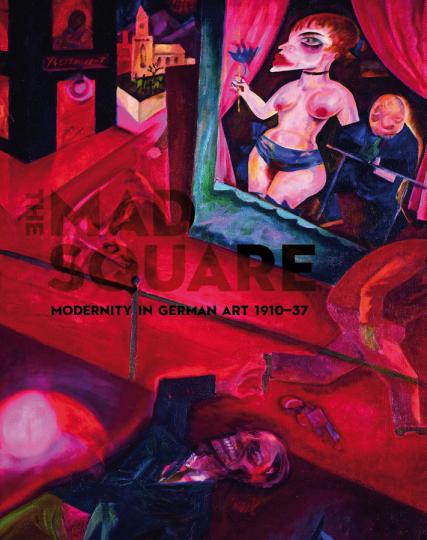 The Mad Square. Modernity in German Art 1910-1937. Die Moderne in der deutschen Kunst.