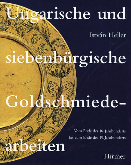 Ungarische und siebenbürgische Goldschmiedearbeiten. Vom Ende des 16. Jahrhunderts bis zum Ende des 19. Jahrhunderts.
