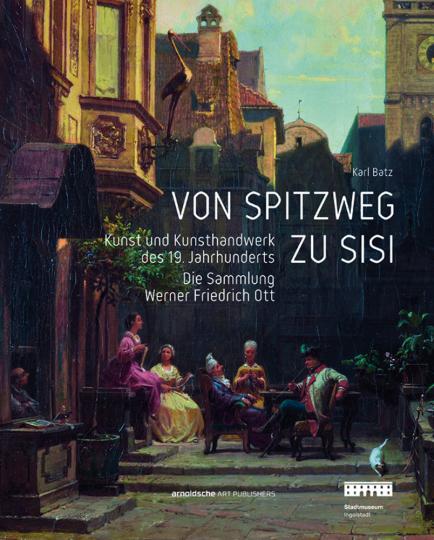 Von Spitzweg zu Sisi. Kunst und Kunsthandwerk des 19. Jahrhunderts. Die Sammlung Werner Friedrich Ott.