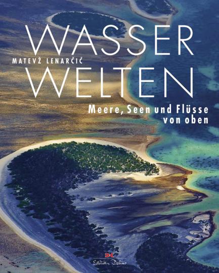 Wasserwelten. Meere, Seen und Flüsse von oben.