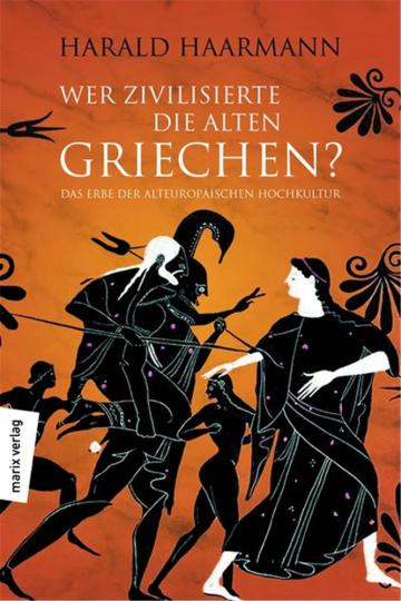 Wer zivilisierte die Alten Griechen? Das Erbe der Alteuropäischen Hochkultur.
