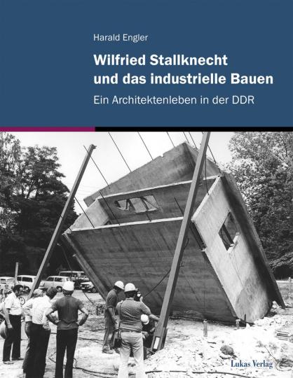 Wilfried Stallknecht und das industrielle Bauen. Ein Architektenleben in der DDR.