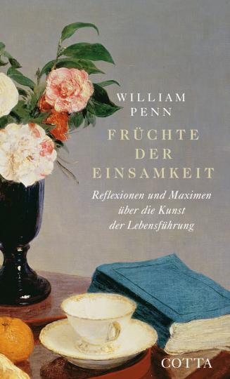 William Penn. Früchte der Einsamkeit. Reflexionen und Maximen über die Kunst der Lebensführung.