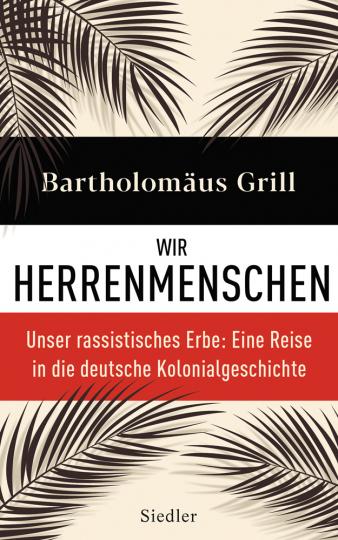 Wir Herrenmenschen. Unser rassistisches Erbe. Eine Reise in die deutsche Kolonialgeschichte.