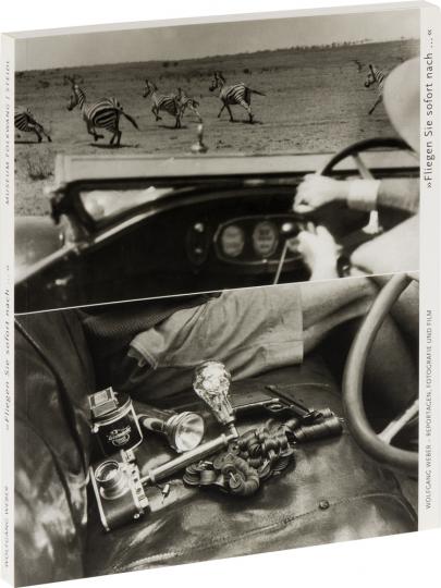 Wolfgang Weber - »Fliegen Sie sofort nach ...«. Reportagen, Fotografie und Film 1925 bis 1977.